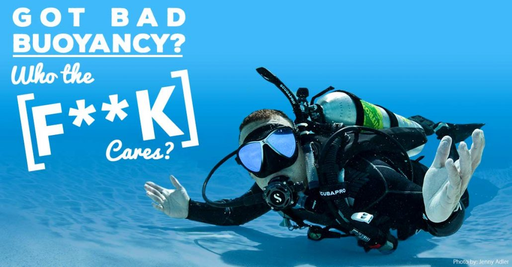 Who the F Cares about bad buoyancy